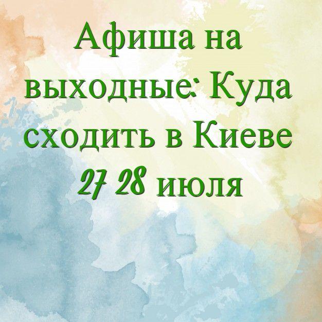 Куда сходить на выходные 26-27 июля 2019: Афиша Киева